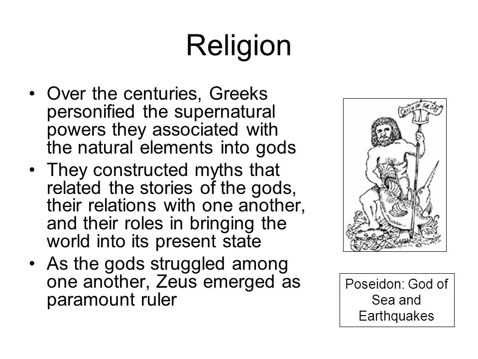 Religion Over the centuries, Greeks personified the supernatural powers they associated with the natural elements into gods They constructed myths that related the stories of the gods, their relations with one another, and their roles in bringing the world into its present state As the gods struggled among one another, Zeus emerged as paramount ruler Poseidon: God of Sea and Earthquakes