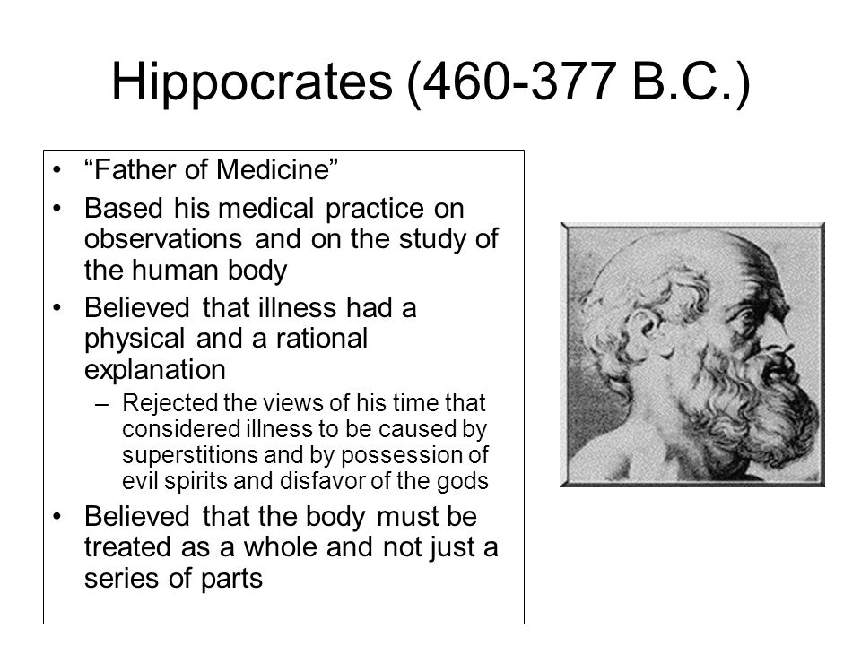 Hippocrates (460-377 B.C.) Father of Medicine Based his medical practice on observations and on the study of the human body Believed that illness had a physical and a rational explanation –Rejected the views of his time that considered illness to be caused by superstitions and by possession of evil spirits and disfavor of the gods Believed that the body must be treated as a whole and not just a series of parts