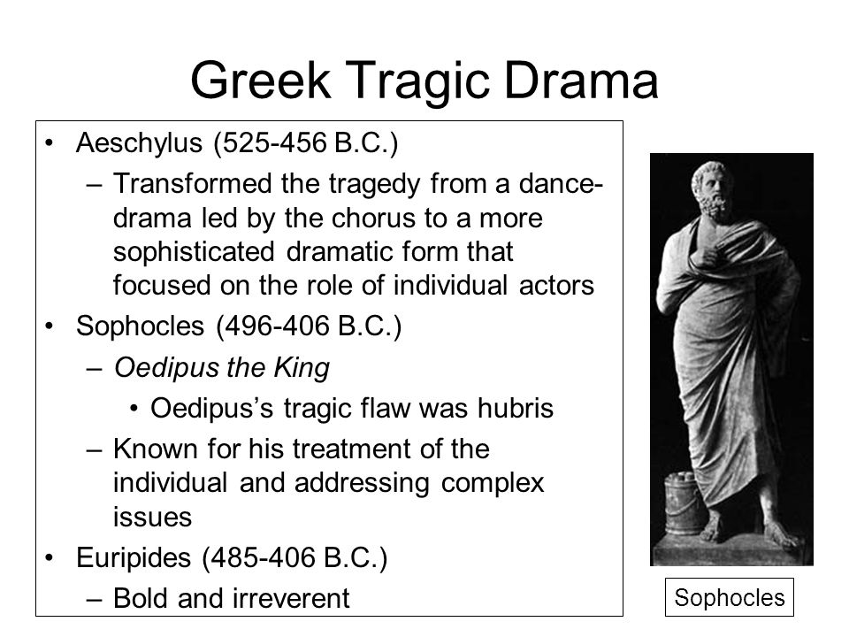 Greek Tragic Drama Aeschylus (525-456 B.C.) –Transformed the tragedy from a dance- drama led by the chorus to a more sophisticated dramatic form that focused on the role of individual actors Sophocles (496-406 B.C.) –Oedipus the King Oedipus's tragic flaw was hubris –Known for his treatment of the individual and addressing complex issues Euripides (485-406 B.C.) –Bold and irreverent Sophocles
