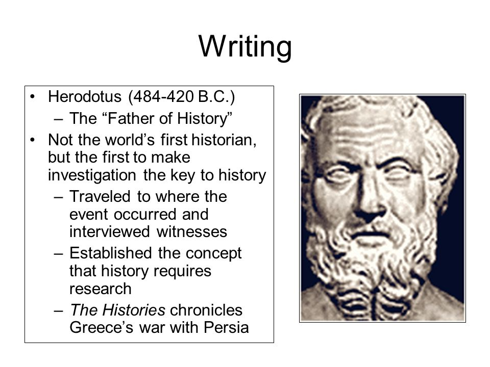 Writing Herodotus (484-420 B.C.) –The Father of History Not the world's first historian, but the first to make investigation the key to history –Traveled to where the event occurred and interviewed witnesses –Established the concept that history requires research –The Histories chronicles Greece's war with Persia