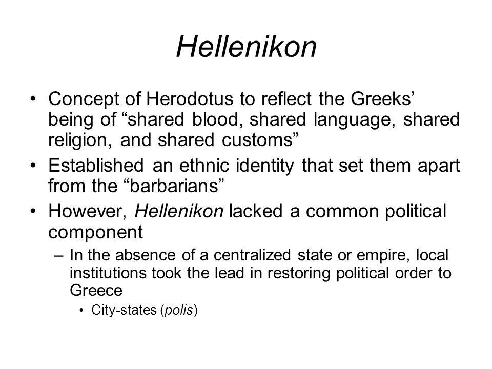 Hellenikon Concept of Herodotus to reflect the Greeks' being of shared blood, shared language, shared religion, and shared customs Established an ethnic identity that set them apart from the barbarians However, Hellenikon lacked a common political component –In the absence of a centralized state or empire, local institutions took the lead in restoring political order to Greece City-states (polis)