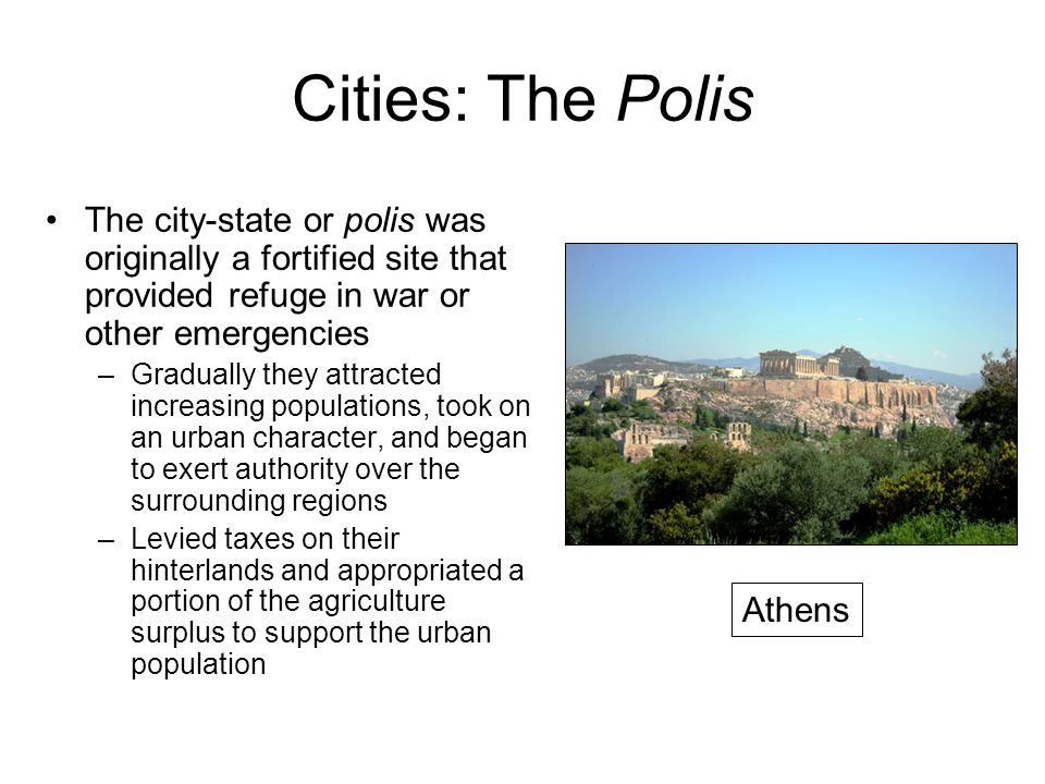 Cities: The Polis The city-state or polis was originally a fortified site that provided refuge in war or other emergencies –Gradually they attracted increasing populations, took on an urban character, and began to exert authority over the surrounding regions –Levied taxes on their hinterlands and appropriated a portion of the agriculture surplus to support the urban population Athens