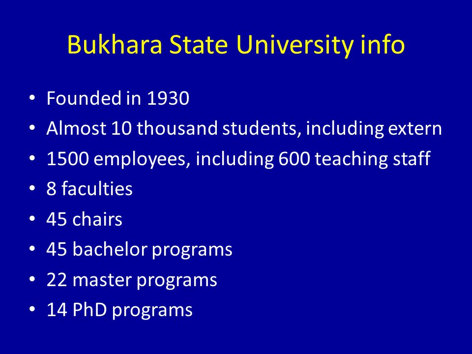 Bukhara State University info Founded in 1930 Almost 10 thousand students, including extern 1500 employees, including 600 teaching staff 8 faculties 45 chairs 45 bachelor programs 22 master programs 14 PhD programs