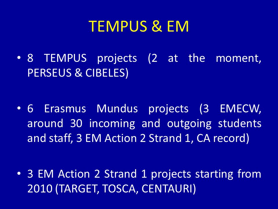 TEMPUS & EM 8 TEMPUS projects (2 at the moment, PERSEUS & CIBELES) 6 Erasmus Mundus projects (3 EMECW, around 30 incoming and outgoing students and staff, 3 EM Action 2 Strand 1, CA record) 3 EM Action 2 Strand 1 projects starting from 2010 (TARGET, TOSCA, CENTAURI)