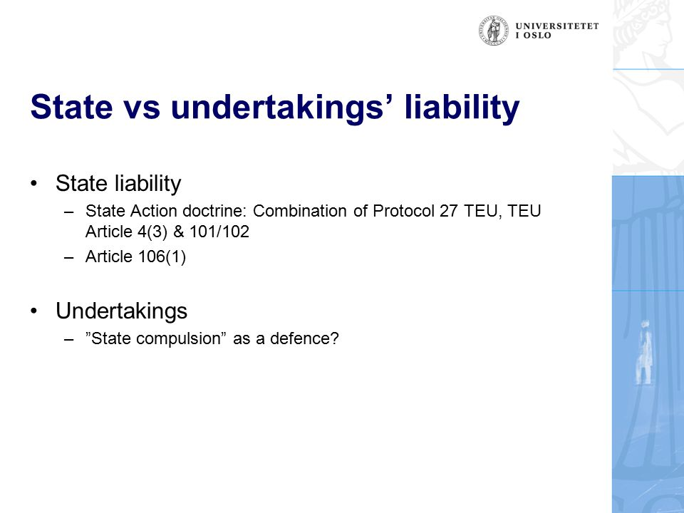 State vs undertakings' liability State liability –State Action doctrine: Combination of Protocol 27 TEU, TEU Article 4(3) & 101/102 –Article 106(1) Undertakings – State compulsion as a defence