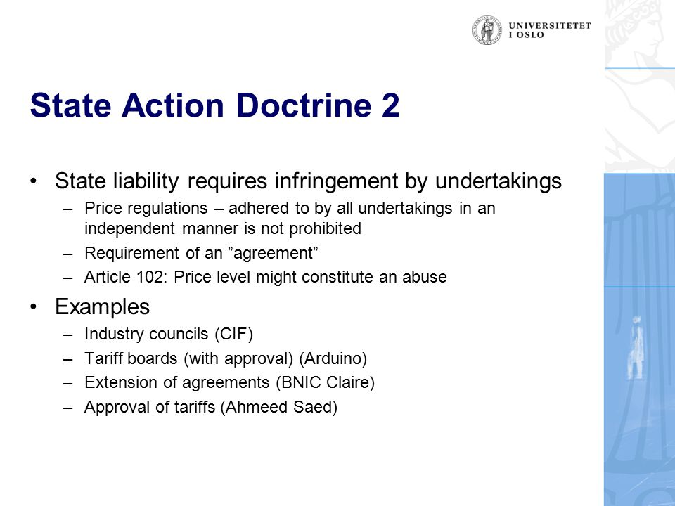 State Action Doctrine 2 State liability requires infringement by undertakings –Price regulations – adhered to by all undertakings in an independent manner is not prohibited –Requirement of an agreement –Article 102: Price level might constitute an abuse Examples –Industry councils (CIF) –Tariff boards (with approval) (Arduino) –Extension of agreements (BNIC Claire) –Approval of tariffs (Ahmeed Saed)