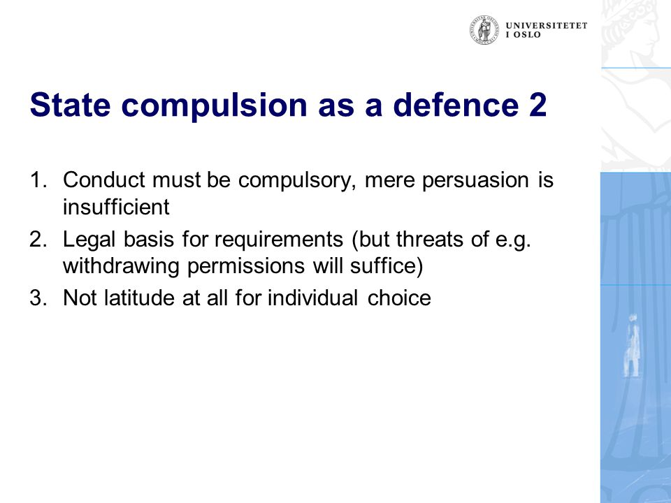State compulsion as a defence 2 1.Conduct must be compulsory, mere persuasion is insufficient 2.Legal basis for requirements (but threats of e.g.