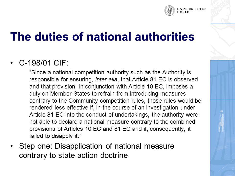 The duties of national authorities C-198/01 CIF: Since a national competition authority such as the Authority is responsible for ensuring, inter alia, that Article 81 EC is observed and that provision, in conjunction with Article 10 EC, imposes a duty on Member States to refrain from introducing measures contrary to the Community competition rules, those rules would be rendered less effective if, in the course of an investigation under Article 81 EC into the conduct of undertakings, the authority were not able to declare a national measure contrary to the combined provisions of Articles 10 EC and 81 EC and if, consequently, it failed to disapply it. Step one: Disapplication of national measure contrary to state action doctrine