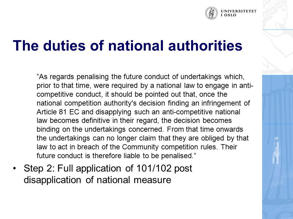 The duties of national authorities As regards penalising the future conduct of undertakings which, prior to that time, were required by a national law to engage in anti- competitive conduct, it should be pointed out that, once the national competition authority s decision finding an infringement of Article 81 EC and disapplying such an anti-competitive national law becomes definitive in their regard, the decision becomes binding on the undertakings concerned.