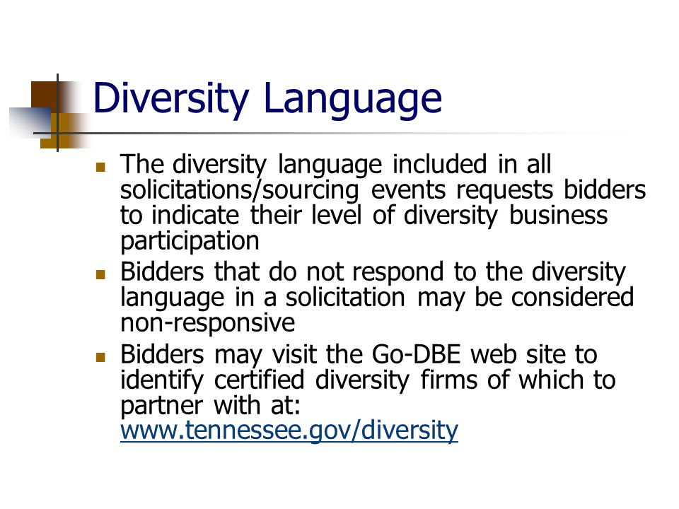 Diversity Language The diversity language included in all solicitations/sourcing events requests bidders to indicate their level of diversity business participation Bidders that do not respond to the diversity language in a solicitation may be considered non-responsive Bidders may visit the Go-DBE web site to identify certified diversity firms of which to partner with at: