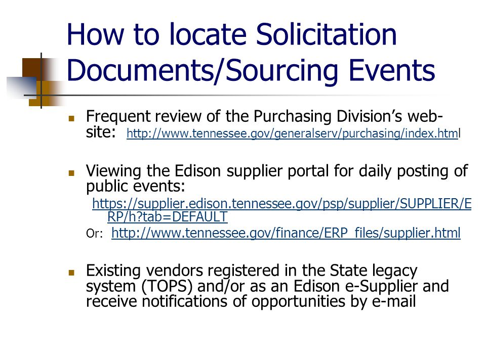 How to locate Solicitation Documents/Sourcing Events Frequent review of the Purchasing Division's web- site:     Viewing the Edison supplier portal for daily posting of public events:   RP/h tab=DEFAULT Or:     Existing vendors registered in the State legacy system (TOPS) and/or as an Edison e-Supplier and receive notifications of opportunities by