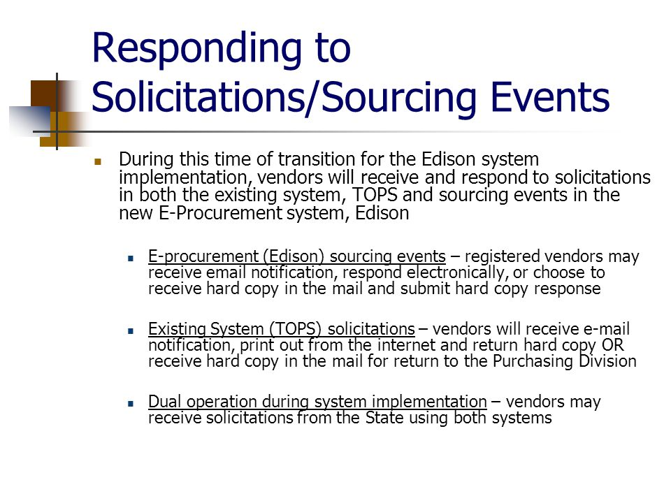 Responding to Solicitations/Sourcing Events During this time of transition for the Edison system implementation, vendors will receive and respond to solicitations in both the existing system, TOPS and sourcing events in the new E-Procurement system, Edison E-procurement (Edison) sourcing events – registered vendors may receive  notification, respond electronically, or choose to receive hard copy in the mail and submit hard copy response Existing System (TOPS) solicitations – vendors will receive  notification, print out from the internet and return hard copy OR receive hard copy in the mail for return to the Purchasing Division Dual operation during system implementation – vendors may receive solicitations from the State using both systems
