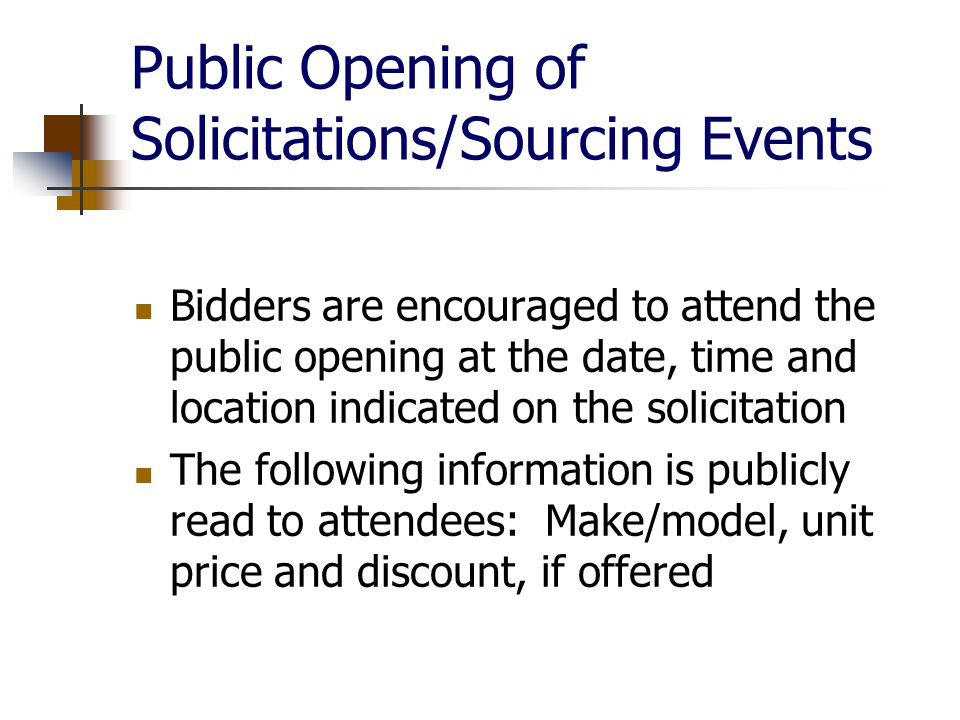 Public Opening of Solicitations/Sourcing Events Bidders are encouraged to attend the public opening at the date, time and location indicated on the solicitation The following information is publicly read to attendees: Make/model, unit price and discount, if offered
