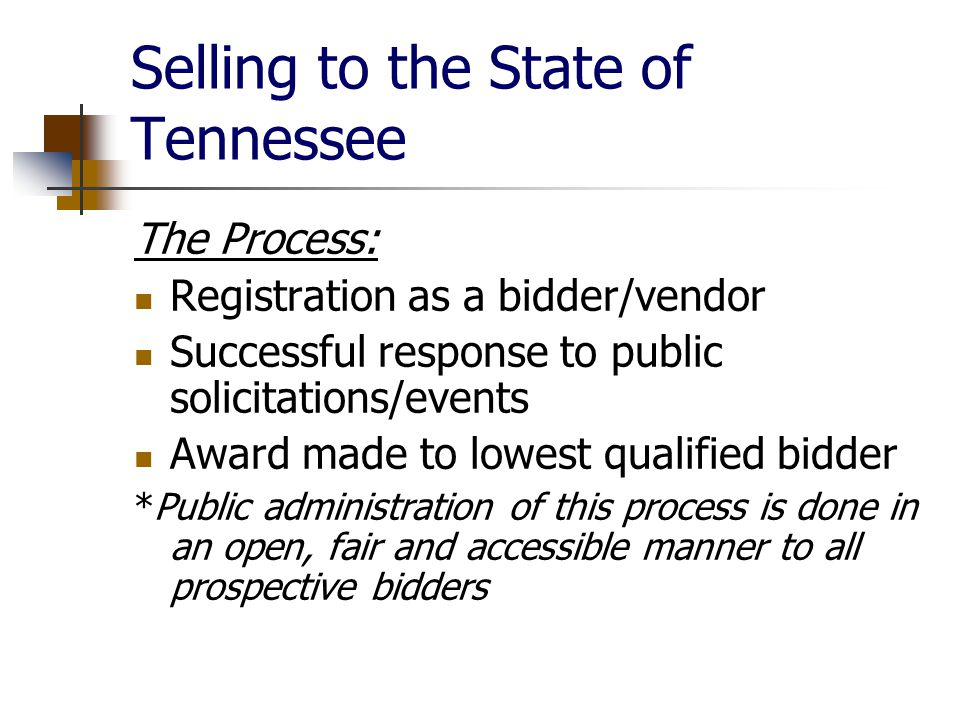 Selling to the State of Tennessee The Process: Registration as a bidder/vendor Successful response to public solicitations/events Award made to lowest qualified bidder *Public administration of this process is done in an open, fair and accessible manner to all prospective bidders
