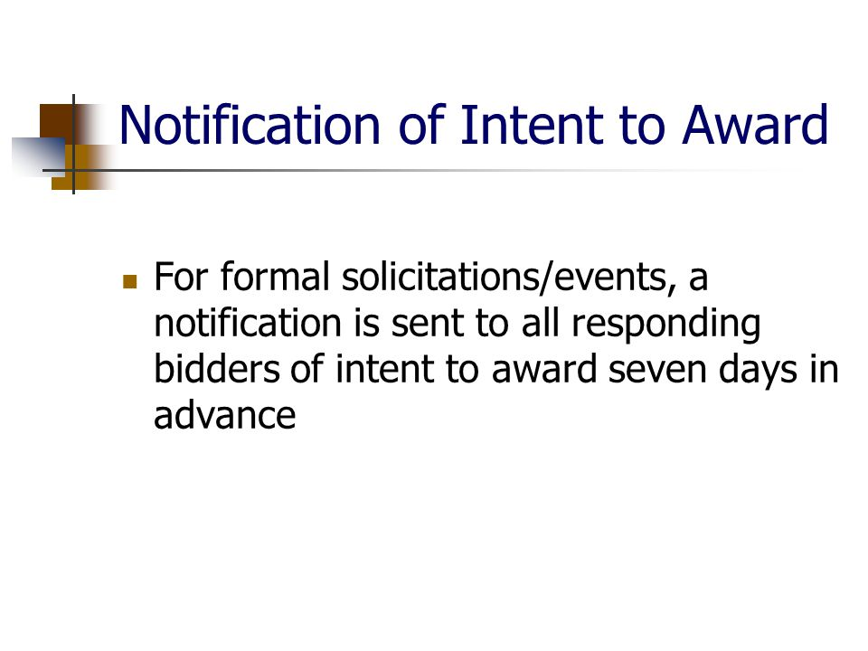 Notification of Intent to Award For formal solicitations/events, a notification is sent to all responding bidders of intent to award seven days in advance