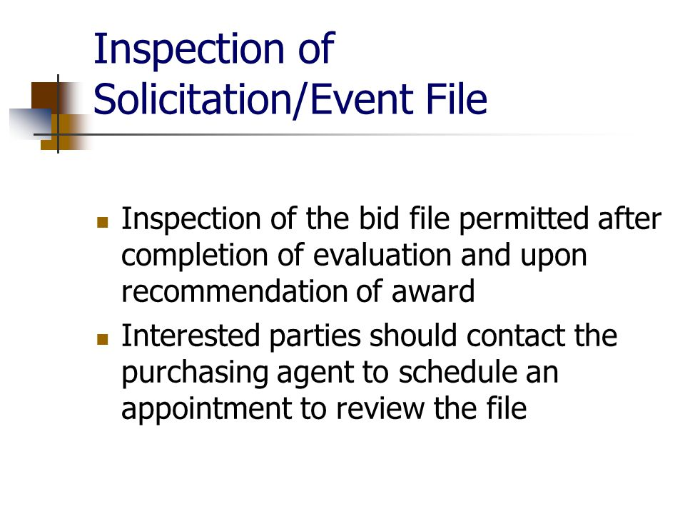Inspection of Solicitation/Event File Inspection of the bid file permitted after completion of evaluation and upon recommendation of award Interested parties should contact the purchasing agent to schedule an appointment to review the file