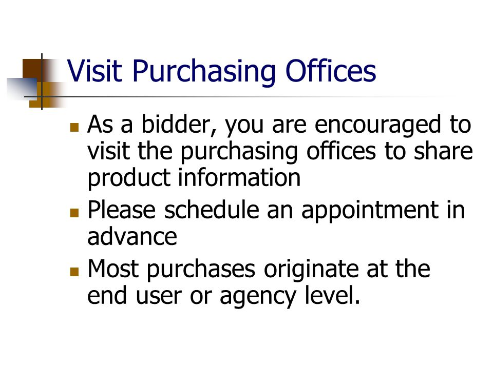 Visit Purchasing Offices As a bidder, you are encouraged to visit the purchasing offices to share product information Please schedule an appointment in advance Most purchases originate at the end user or agency level.