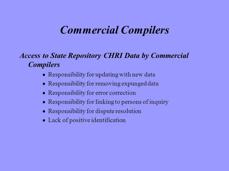 Commercial Compilers Access to State Repository CHRI Data by Commercial Compilers  Responsibility for updating with new data  Responsibility for removing expunged data  Responsibility for error correction  Responsibility for linking to persons of inquiry  Responsibility for dispute resolution  Lack of positive identification