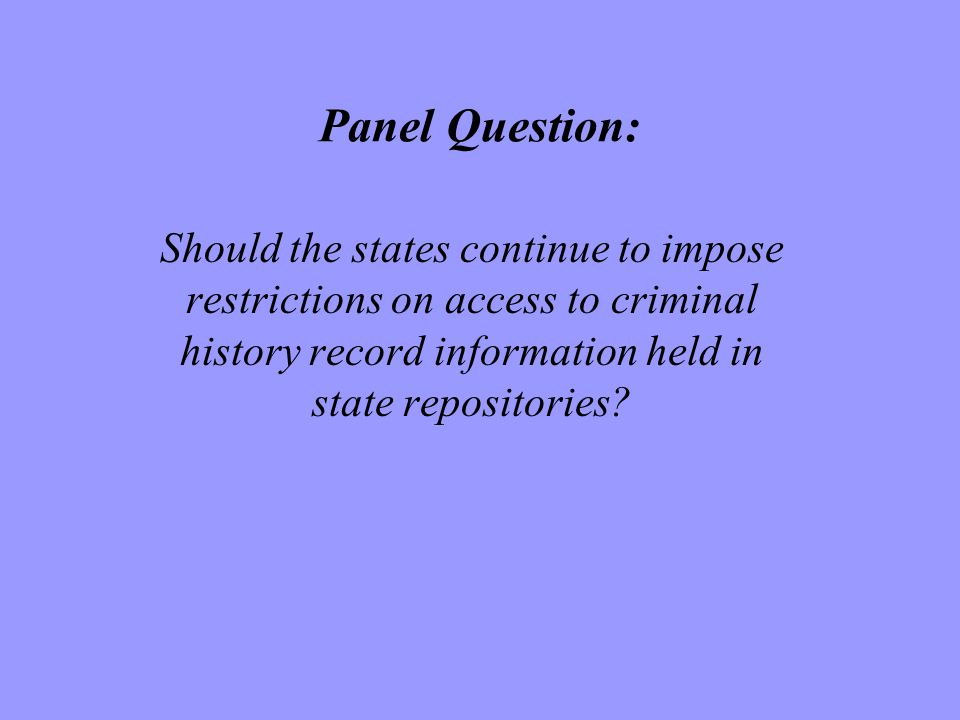 Panel Question: Should the states continue to impose restrictions on access to criminal history record information held in state repositories