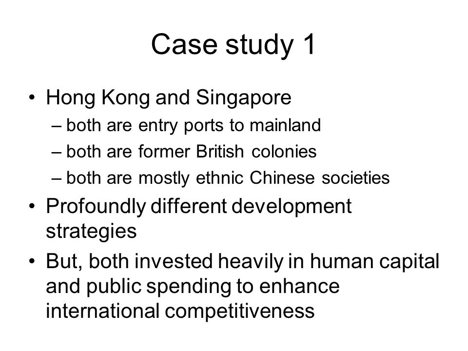 Case study 1 Hong Kong and Singapore –both are entry ports to mainland –both are former British colonies –both are mostly ethnic Chinese societies Profoundly different development strategies But, both invested heavily in human capital and public spending to enhance international competitiveness