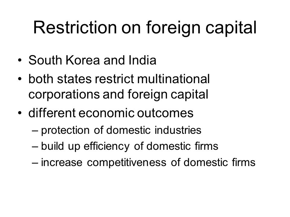 Restriction on foreign capital South Korea and India both states restrict multinational corporations and foreign capital different economic outcomes –protection of domestic industries –build up efficiency of domestic firms –increase competitiveness of domestic firms
