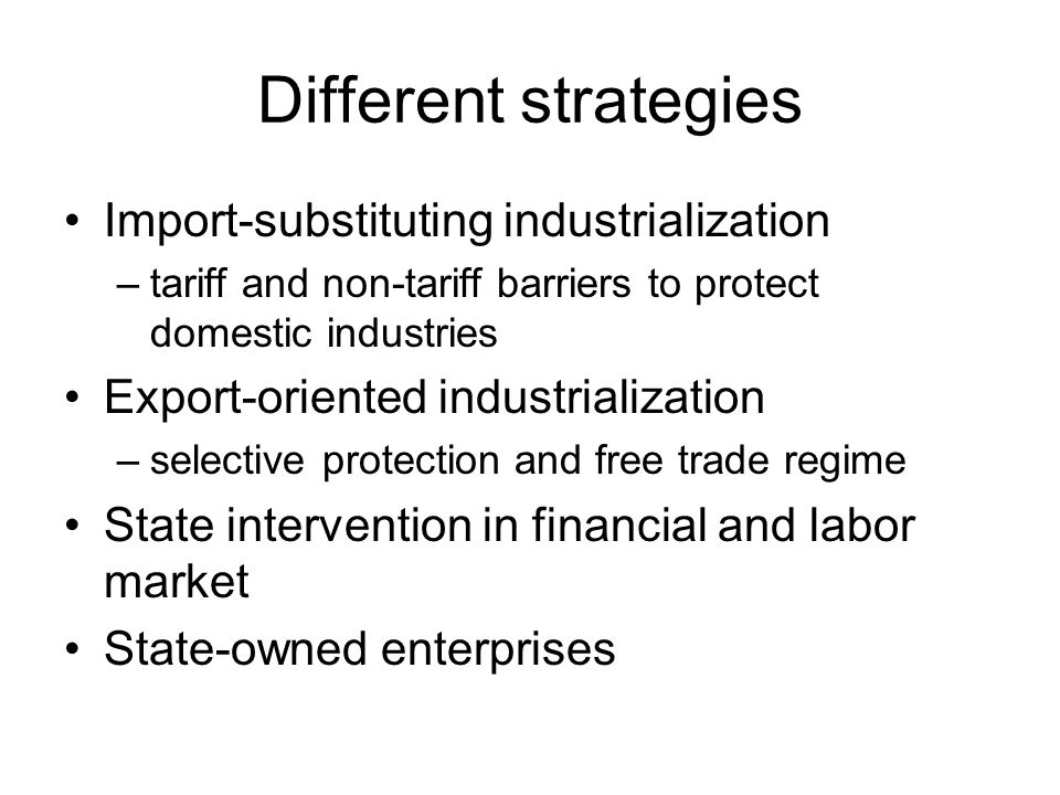 Different strategies Import-substituting industrialization –tariff and non-tariff barriers to protect domestic industries Export-oriented industrialization –selective protection and free trade regime State intervention in financial and labor market State-owned enterprises
