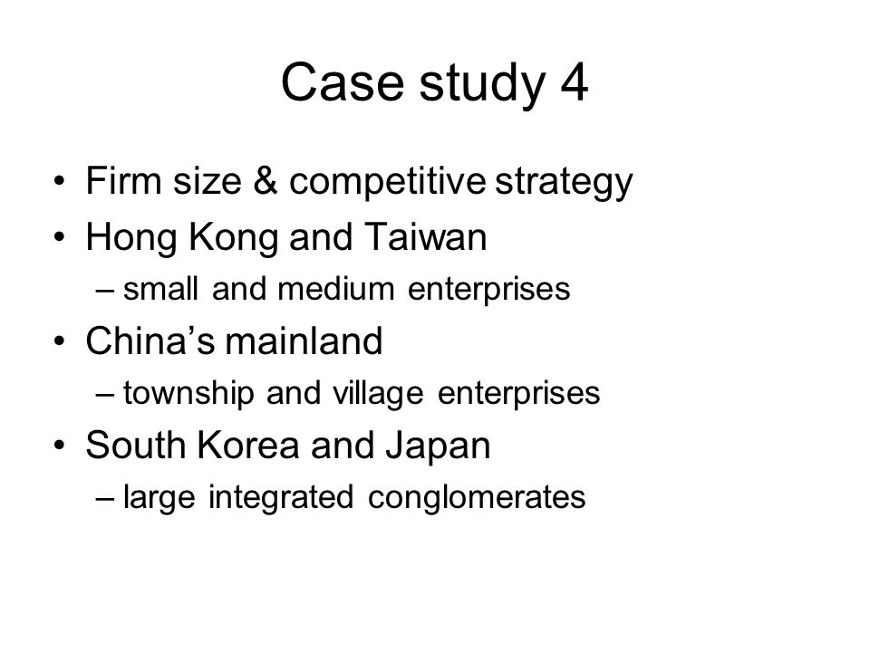 Case study 4 Firm size & competitive strategy Hong Kong and Taiwan –small and medium enterprises China's mainland –township and village enterprises South Korea and Japan –large integrated conglomerates