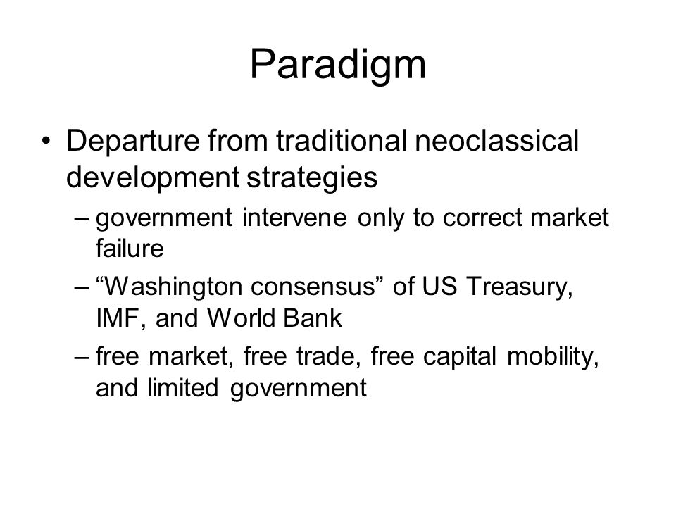 Paradigm Departure from traditional neoclassical development strategies –government intervene only to correct market failure – Washington consensus of US Treasury, IMF, and World Bank –free market, free trade, free capital mobility, and limited government