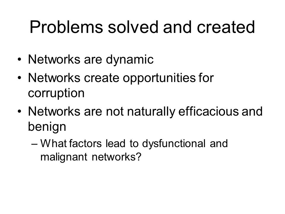 Problems solved and created Networks are dynamic Networks create opportunities for corruption Networks are not naturally efficacious and benign –What factors lead to dysfunctional and malignant networks