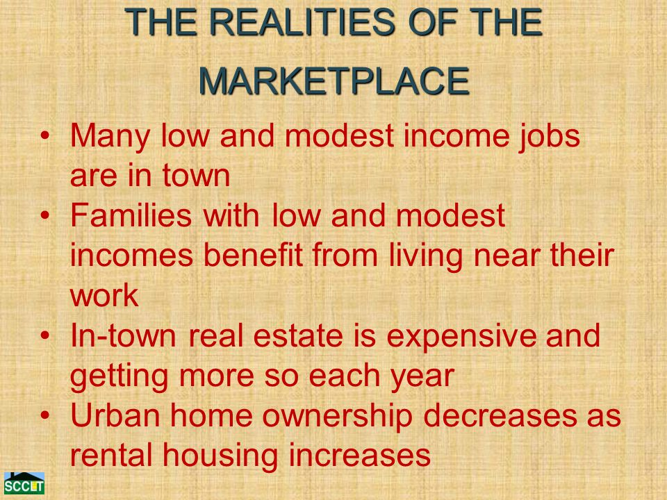THE REALITIES OF THE MARKETPLACE Many low and modest income jobs are in town Families with low and modest incomes benefit from living near their work In-town real estate is expensive and getting more so each year Urban home ownership decreases as rental housing increases