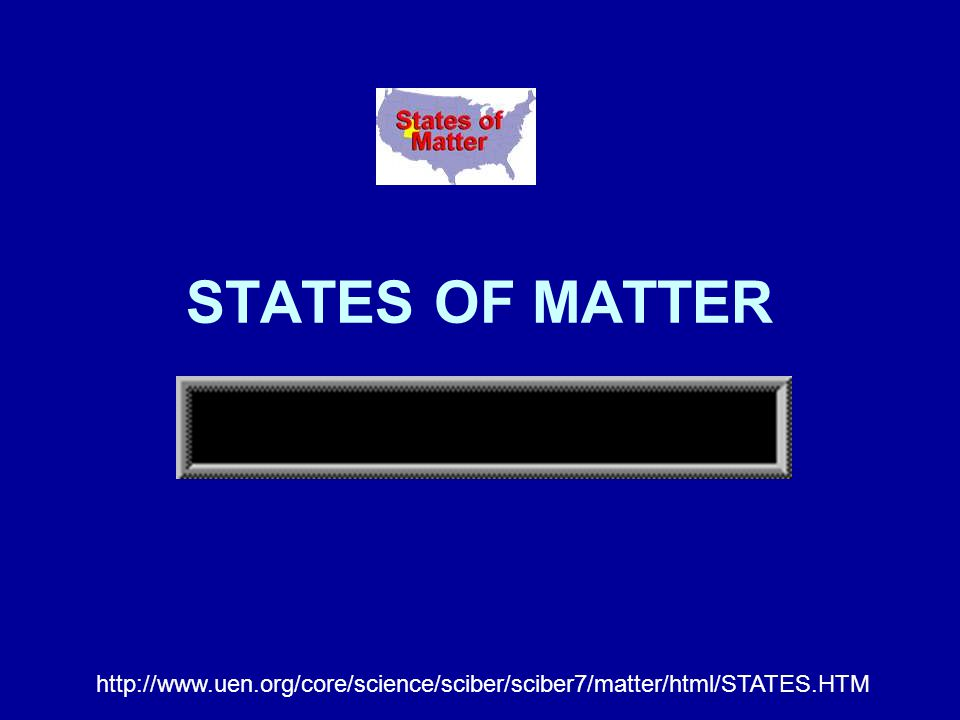 STATES OF MATTER http://www.uen.org/core/science/sciber/sciber7/matter/html/STATES.HTM