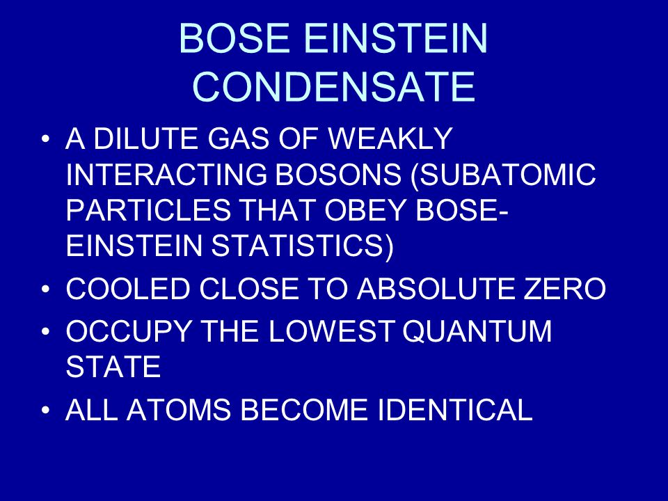 BOSE EINSTEIN CONDENSATE A DILUTE GAS OF WEAKLY INTERACTING BOSONS (SUBATOMIC PARTICLES THAT OBEY BOSE- EINSTEIN STATISTICS) COOLED CLOSE TO ABSOLUTE ZERO OCCUPY THE LOWEST QUANTUM STATE ALL ATOMS BECOME IDENTICAL