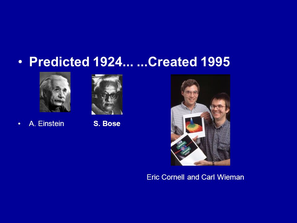 Predicted 1924......Created 1995 A. Einstein S. Bose Eric Cornell and Carl Wieman