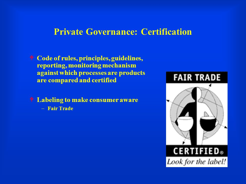 Private Governance: Certification  Code of rules, principles, guidelines, reporting, monitoring mechanism against which processes are products are compared and certified  Labeling to make consumer aware –Fair Trade