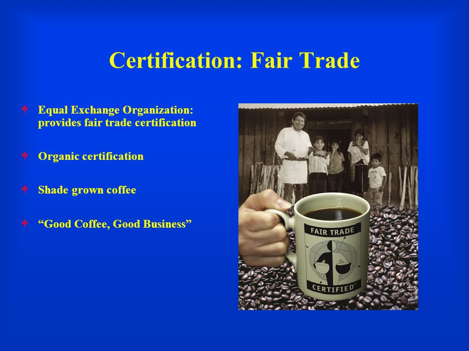 Certification: Fair Trade  Equal Exchange Organization: provides fair trade certification  Organic certification  Shade grown coffee  Good Coffee, Good Business