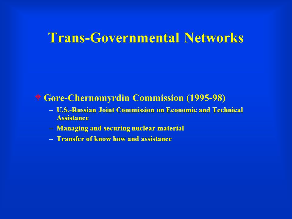 Trans-Governmental Networks  Gore-Chernomyrdin Commission (1995-98) –U.S.-Russian Joint Commission on Economic and Technical Assistance –Managing and securing nuclear material –Transfer of know how and assistance