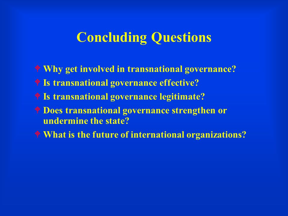 Concluding Questions  Why get involved in transnational governance.