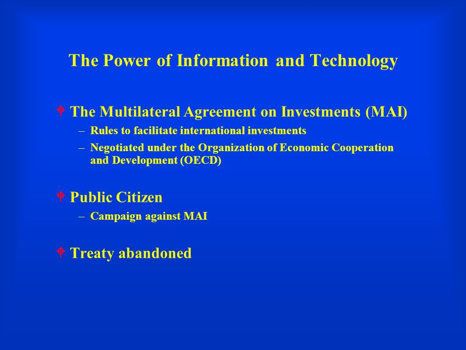 The Power of Information and Technology  The Multilateral Agreement on Investments (MAI) –Rules to facilitate international investments –Negotiated under the Organization of Economic Cooperation and Development (OECD)  Public Citizen –Campaign against MAI  Treaty abandoned
