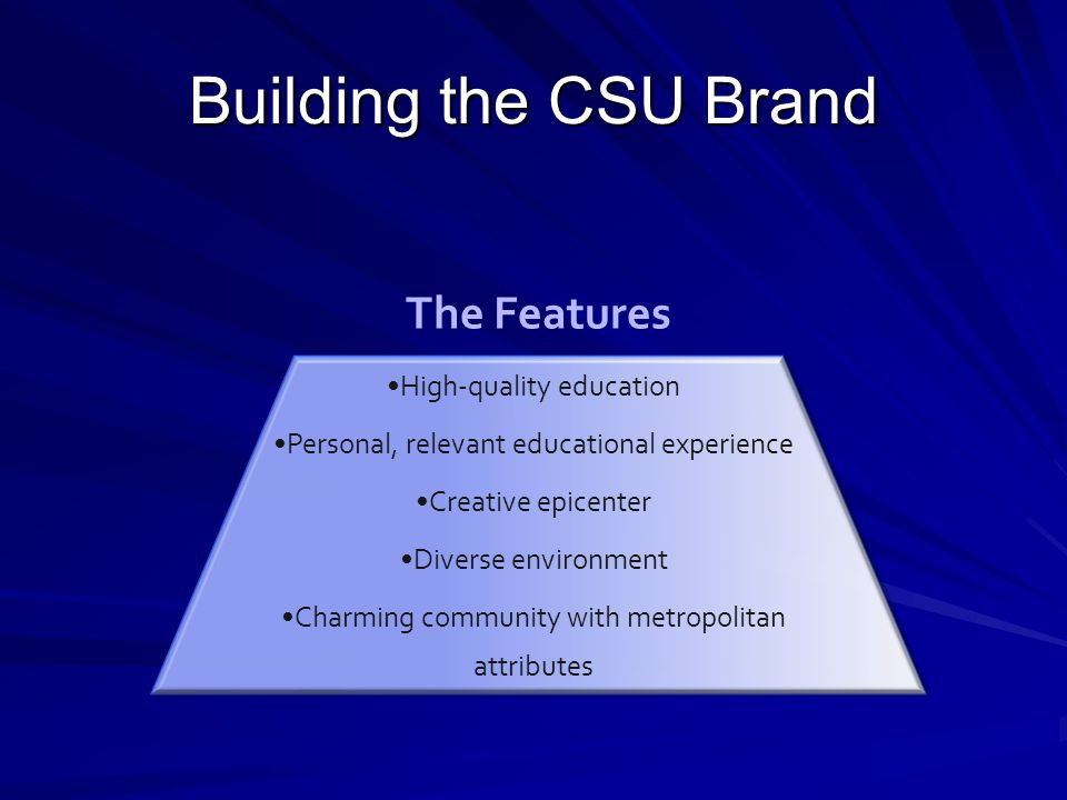 Building the CSU Brand High-quality education Personal, relevant educational experience Creative epicenter Diverse environment Charming community with metropolitan attributes The Features