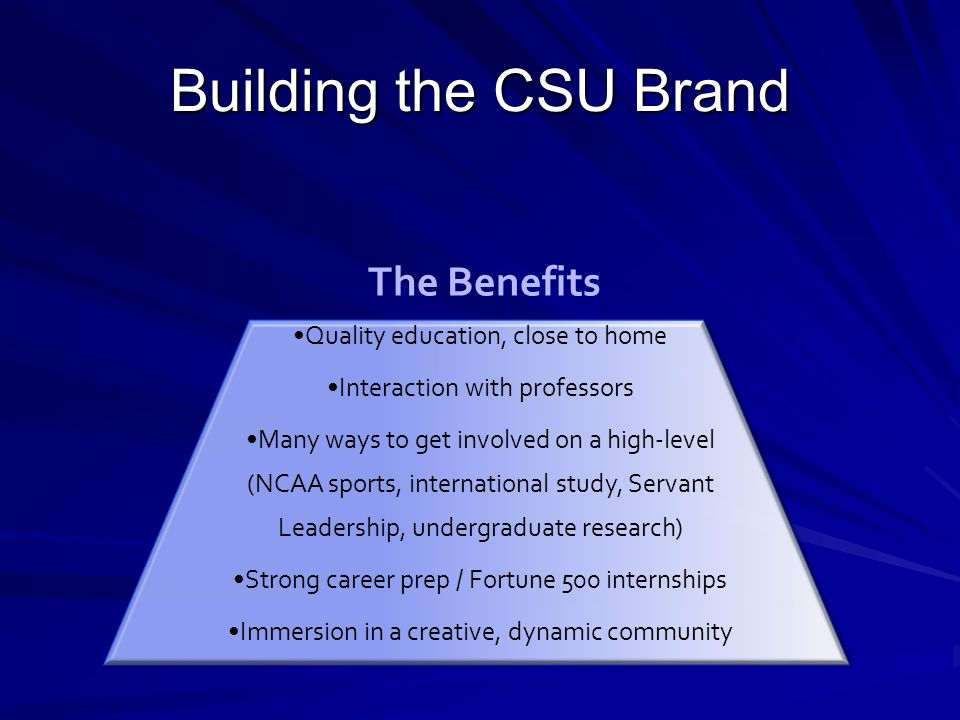 Building the CSU Brand Quality education, close to home Interaction with professors Many ways to get involved on a high-level (NCAA sports, international study, Servant Leadership, undergraduate research) Strong career prep / Fortune 500 internships Immersion in a creative, dynamic community The Benefits