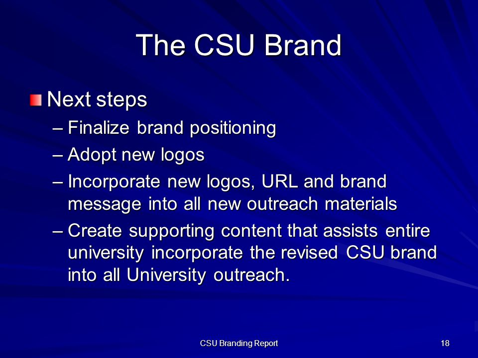 The CSU Brand Next steps –Finalize brand positioning –Adopt new logos –Incorporate new logos, URL and brand message into all new outreach materials –Create supporting content that assists entire university incorporate the revised CSU brand into all University outreach.