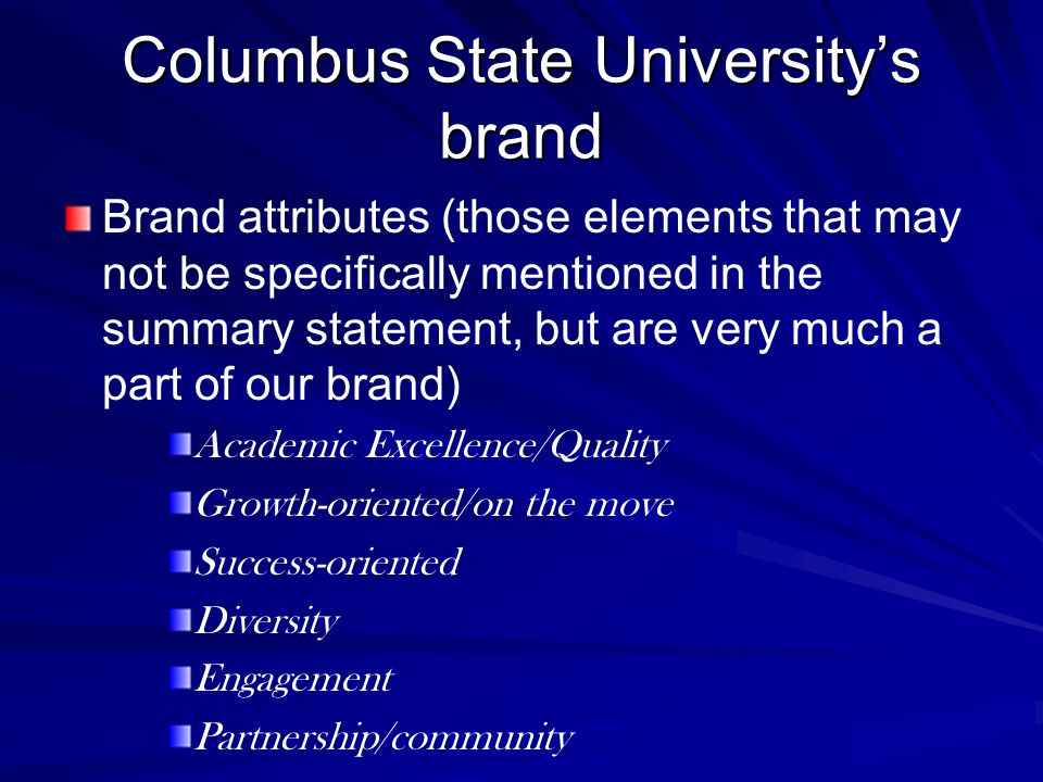 Columbus State University's brand Brand attributes (those elements that may not be specifically mentioned in the summary statement, but are very much a part of our brand) Academic Excellence/Quality Growth-oriented/on the move Success-oriented Diversity Engagement Partnership/community
