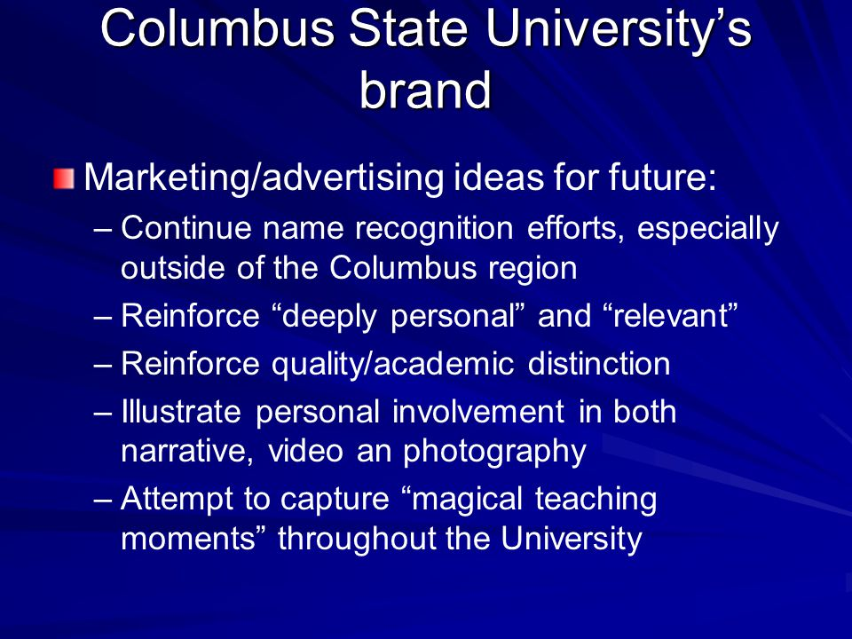 Columbus State University's brand Marketing/advertising ideas for future: – –Continue name recognition efforts, especially outside of the Columbus region – –Reinforce deeply personal and relevant – –Reinforce quality/academic distinction – –Illustrate personal involvement in both narrative, video an photography – –Attempt to capture magical teaching moments throughout the University