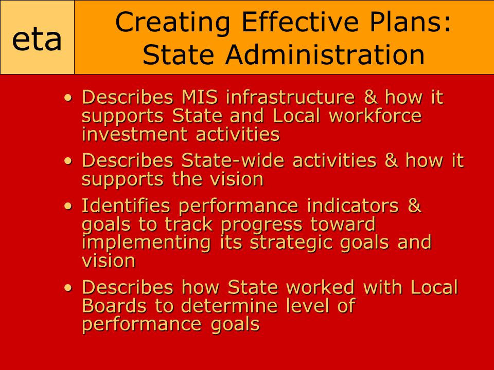 eta Creating Effective Plans: State Administration Describes MIS infrastructure & how it supports State and Local workforce investment activitiesDescribes MIS infrastructure & how it supports State and Local workforce investment activities Describes State-wide activities & how it supports the visionDescribes State-wide activities & how it supports the vision Identifies performance indicators & goals to track progress toward implementing its strategic goals and visionIdentifies performance indicators & goals to track progress toward implementing its strategic goals and vision Describes how State worked with Local Boards to determine level of performance goalsDescribes how State worked with Local Boards to determine level of performance goals