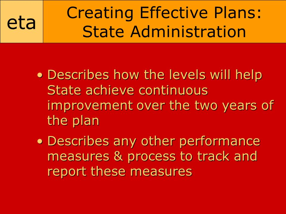 eta Creating Effective Plans: State Administration Describes how the levels will help State achieve continuous improvement over the two years of the planDescribes how the levels will help State achieve continuous improvement over the two years of the plan Describes any other performance measures & process to track and report these measuresDescribes any other performance measures & process to track and report these measures