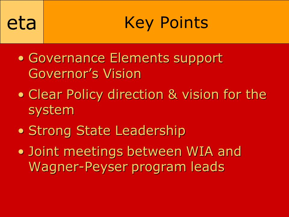 eta Key Points Governance Elements support Governor's VisionGovernance Elements support Governor's Vision Clear Policy direction & vision for the systemClear Policy direction & vision for the system Strong State LeadershipStrong State Leadership Joint meetings between WIA and Wagner-Peyser program leadsJoint meetings between WIA and Wagner-Peyser program leads