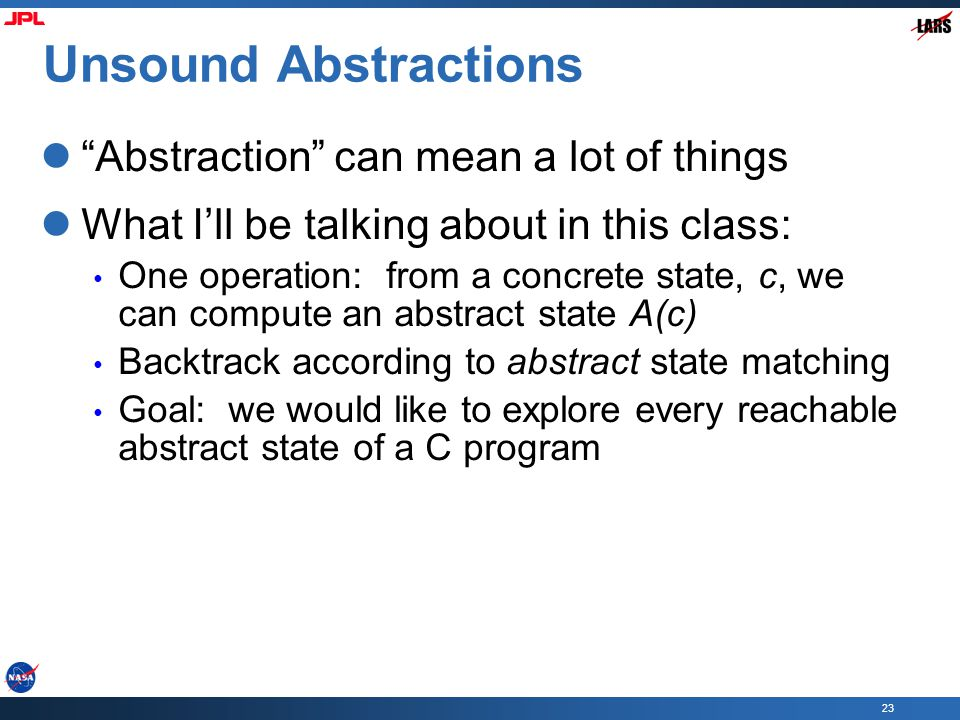 23 Unsound Abstractions Abstraction can mean a lot of things What I'll be talking about in this class: One operation: from a concrete state, c, we can compute an abstract state A(c) Backtrack according to abstract state matching Goal: we would like to explore every reachable abstract state of a C program