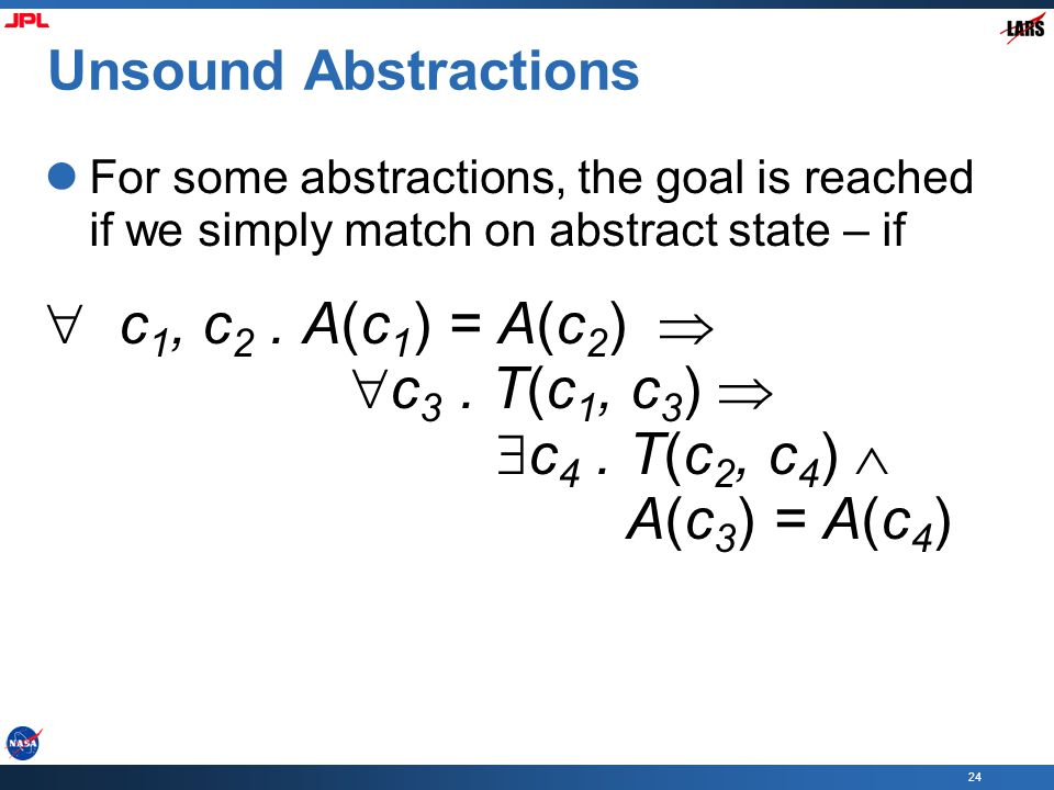 24 Unsound Abstractions For some abstractions, the goal is reached if we simply match on abstract state – if  c 1, c 2.