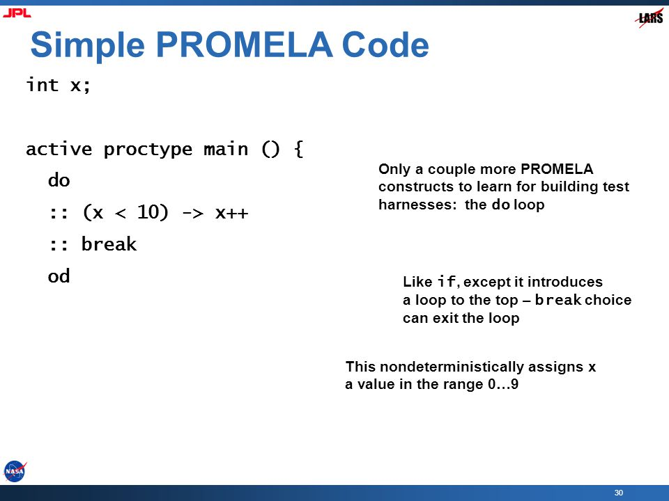 30 Simple PROMELA Code int x; active proctype main () { do :: (x x++ :: break od Only a couple more PROMELA constructs to learn for building test harnesses: the do loop Like if, except it introduces a loop to the top – break choice can exit the loop This nondeterministically assigns x a value in the range 0…9