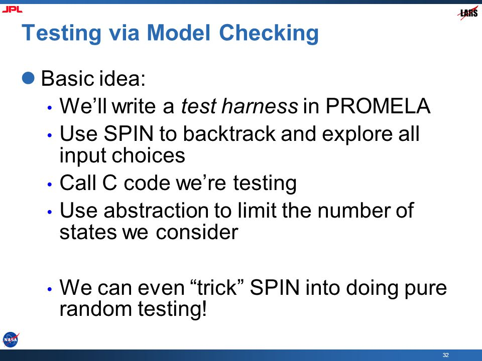 32 Testing via Model Checking Basic idea: We'll write a test harness in PROMELA Use SPIN to backtrack and explore all input choices Call C code we're testing Use abstraction to limit the number of states we consider We can even trick SPIN into doing pure random testing!
